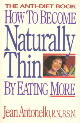How to Become Naturally Thin by Eating More: The Anti-Diet Book by Jean Antonello