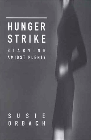 Hunger Strike: Starving Amidst Plenty by Susie Orbach