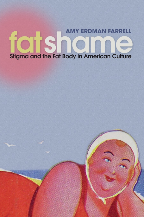 Fat Shame: Stigma and the Fat Body in American Culture by Amy Erdman Farrell