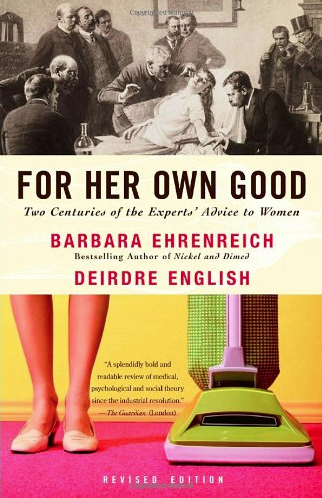 For Her Own Good: Two Centuries of the Experts' Advice to Women by Barbara Ehrenreich and Deirdre English