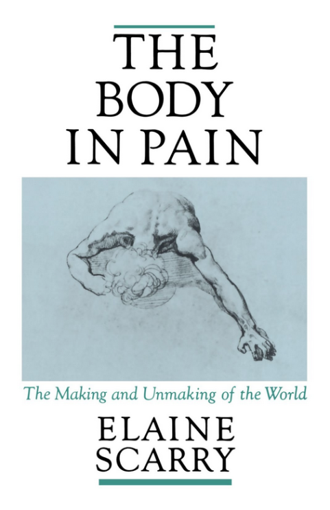 The Body in Pain: The Making and Unmaking of the World   Elaine Scarry