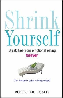 Shrink Yourself: Break Free from Emotional Eating Forever by Roger Gould
