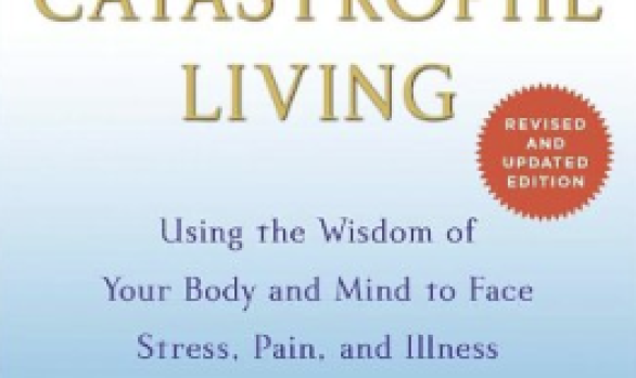 Full Catastrophe Living: Using the Wisdom of Your Body to Face Stress, Pain, and Illness by Jon Kabat-Zinn