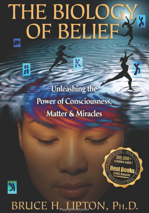 The Biology of Belief: Unleashing the Power of Consciousness, Matter and Miracles by Bruce L. Lipton