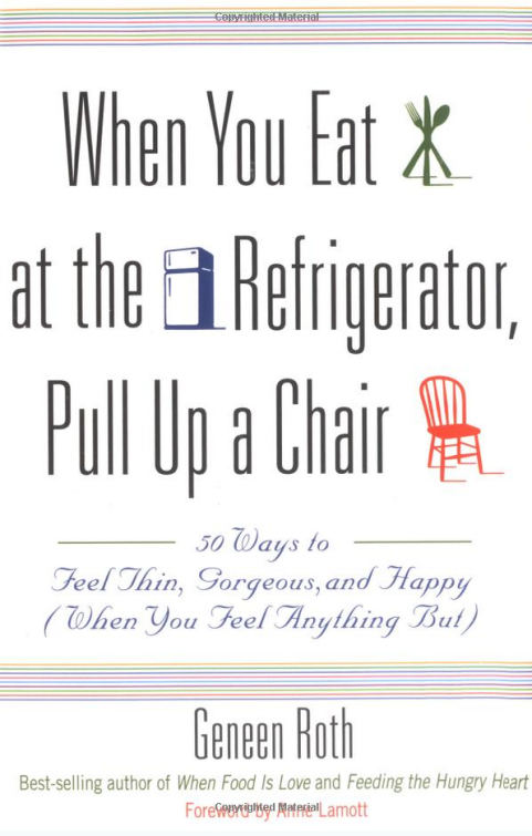 When You Eat at the Refrigerator, Pull Up a Chair: 50 Ways to Feel Thin, Gorgeous, and Happy (When You Feel Anything But) by Geneen Roth